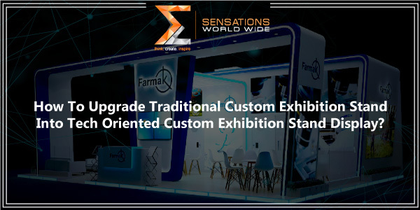 How To Upgrade Traditional Custom Exhibition Stand Into Tech Oriented Custom Exhibition Stand Display?